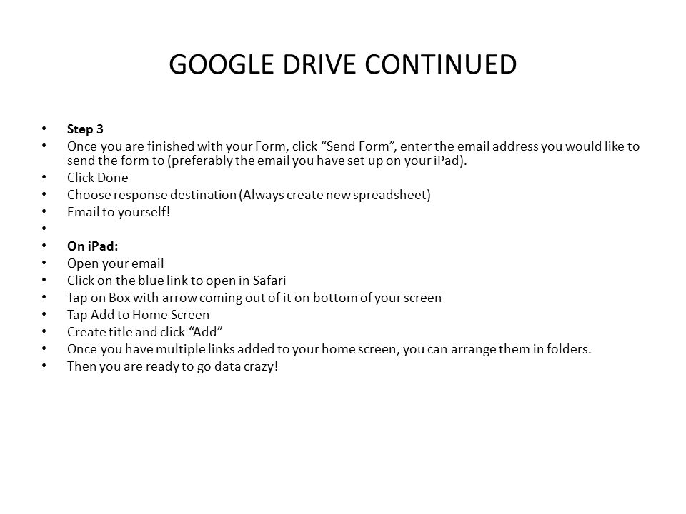 GOOGLE DRIVE CONTINUED Step 3 Once you are finished with your Form, click Send Form , enter the email address you would like to send the form to (preferably the email you have set up on your iPad).