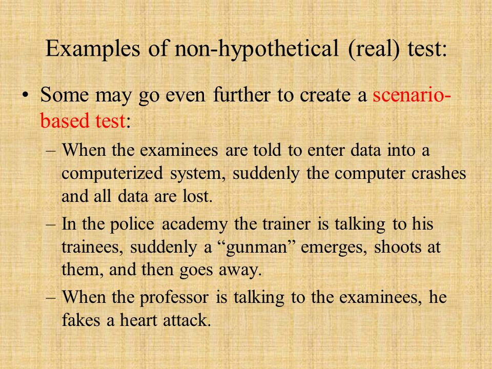 Examples of non-hypothetical (real) test: Some may go even further to create a scenario- based test: –When the examinees are told to enter data into a computerized system, suddenly the computer crashes and all data are lost.