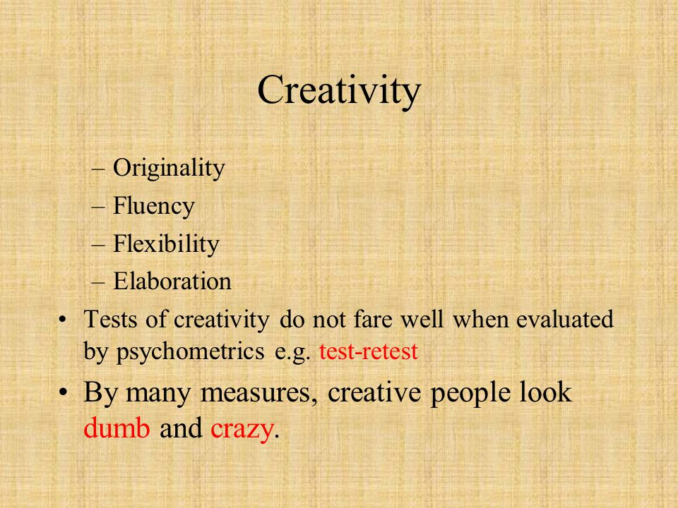 Creativity –Originality –Fluency –Flexibility –Elaboration Tests of creativity do not fare well when evaluated by psychometrics e.g.