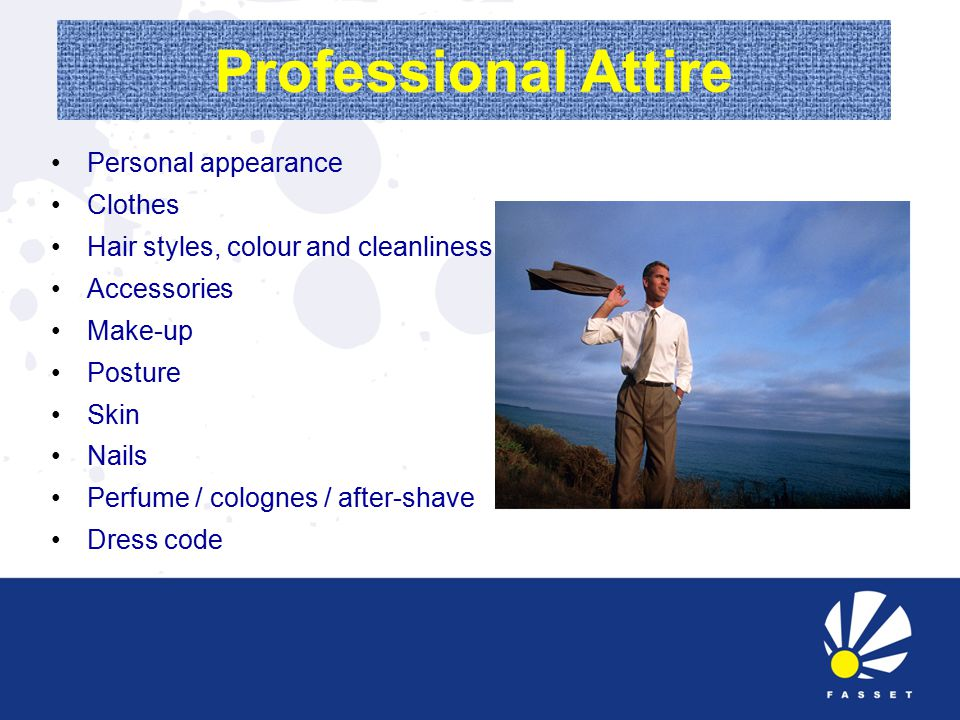 Professional Attire Personal appearance Clothes Hair styles, colour and cleanliness Accessories Make-up Posture Skin Nails Perfume / colognes / after-shave Dress code