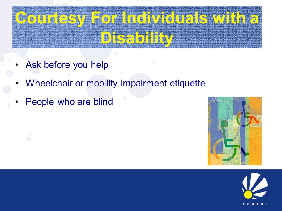 Courtesy For Individuals with a Disability Ask before you help Wheelchair or mobility impairment etiquette People who are blind