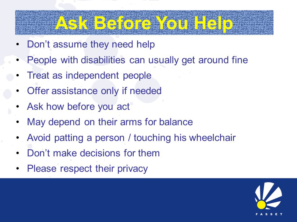 Ask Before You Help Don't assume they need help People with disabilities can usually get around fine Treat as independent people Offer assistance only if needed Ask how before you act May depend on their arms for balance Avoid patting a person / touching his wheelchair Don't make decisions for them Please respect their privacy