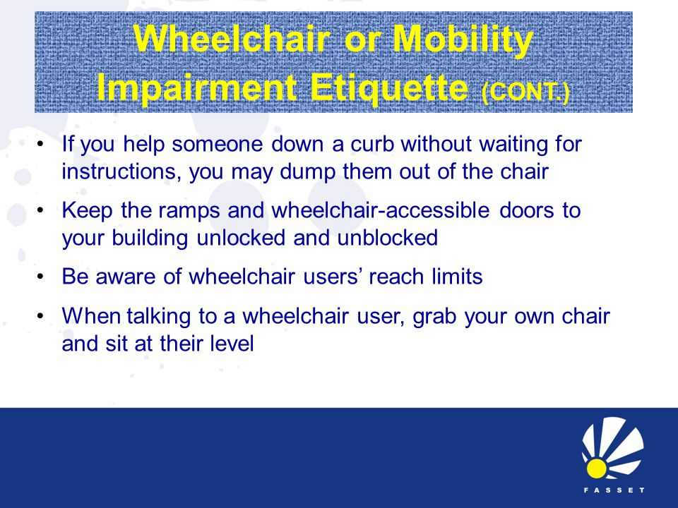 Wheelchair or Mobility Impairment Etiquette (CONT.) If you help someone down a curb without waiting for instructions, you may dump them out of the chair Keep the ramps and wheelchair-accessible doors to your building unlocked and unblocked Be aware of wheelchair users' reach limits When talking to a wheelchair user, grab your own chair and sit at their level
