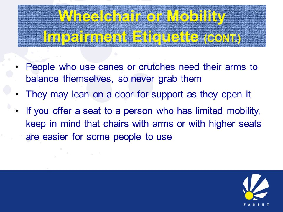 Wheelchair or Mobility Impairment Etiquette (CONT.) People who use canes or crutches need their arms to balance themselves, so never grab them They may lean on a door for support as they open it If you offer a seat to a person who has limited mobility, keep in mind that chairs with arms or with higher seats are easier for some people to use