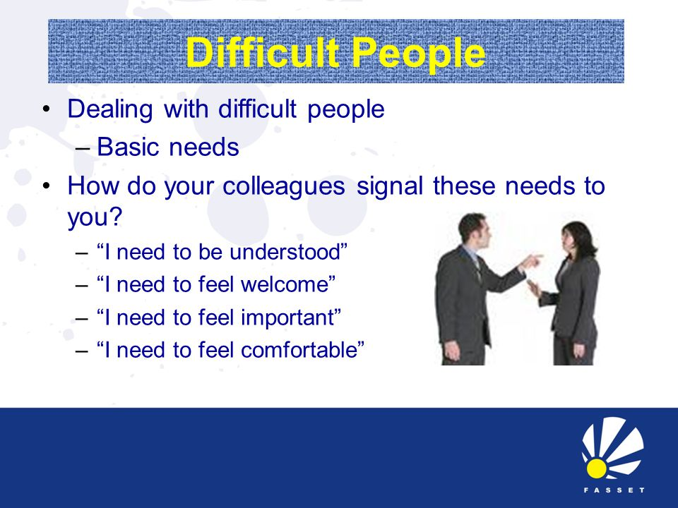 Difficult People Dealing with difficult people –Basic needs How do your colleagues signal these needs to you.