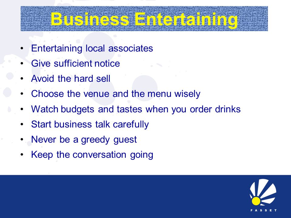 Business Entertaining Entertaining local associates Give sufficient notice Avoid the hard sell Choose the venue and the menu wisely Watch budgets and tastes when you order drinks Start business talk carefully Never be a greedy guest Keep the conversation going