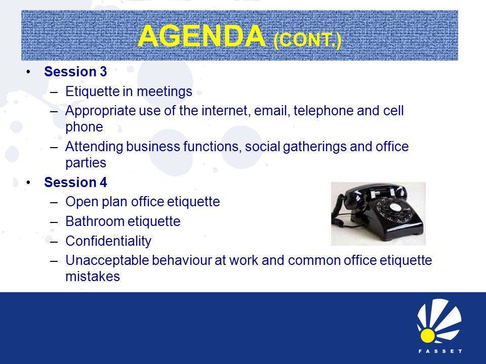 AGENDA (CONT.) Session 3 –Etiquette in meetings –Appropriate use of the internet, email, telephone and cell phone –Attending business functions, social gatherings and office parties Session 4 –Open plan office etiquette –Bathroom etiquette –Confidentiality –Unacceptable behaviour at work and common office etiquette mistakes
