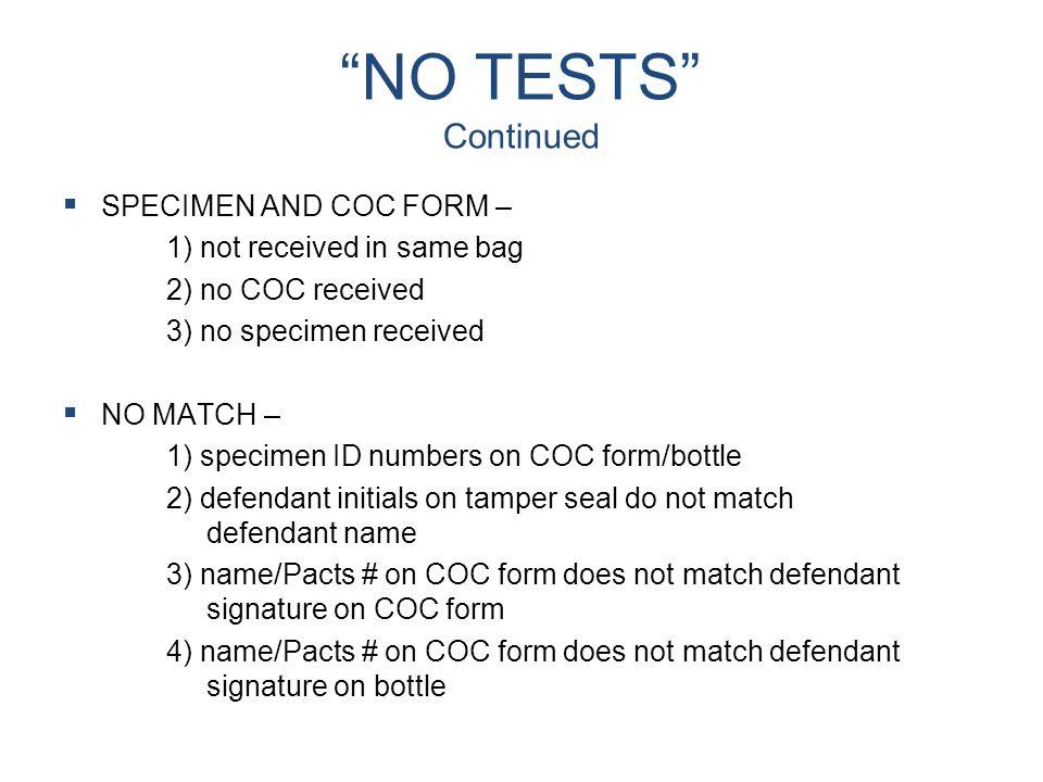 """NO TESTS"" Continued   SPECIMEN AND COC FORM – 1) not received in same bag 2) no COC received 3) no specimen received   NO MATCH – 1) specimen ID"