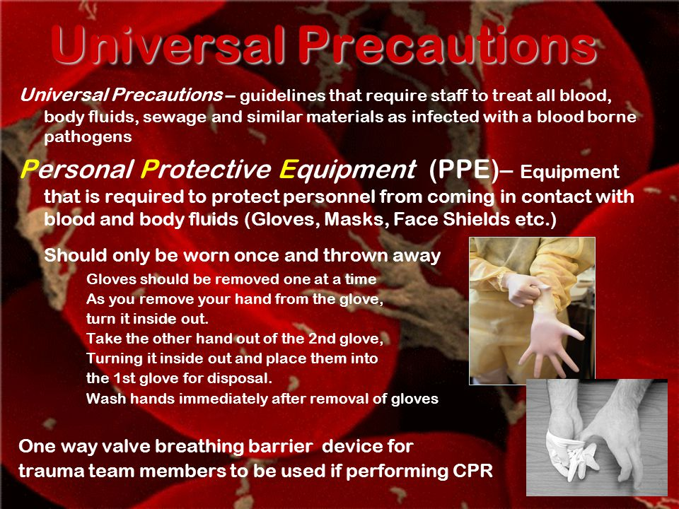 Universal Precautions Universal Precautions – guidelines that require staff to treat all blood, body fluids, sewage and similar materials as infected with a blood borne pathogens Personal Protective Equipment (PPE)– Equipment that is required to protect personnel from coming in contact with blood and body fluids (Gloves, Masks, Face Shields etc.) Should only be worn once and thrown away Gloves should be removed one at a time As you remove your hand from the glove, turn it inside out.