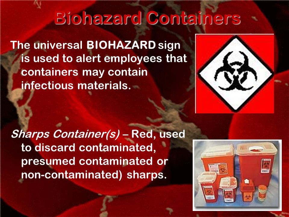 Biohazard Containers The universal BIOHAZARD sign is used to alert employees that containers may contain infectious materials.