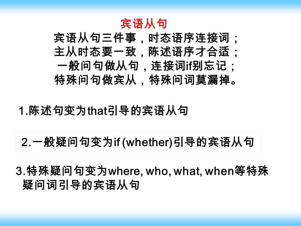 宾语从句 宾语从句三件事,时态语序连接词; 主从时态要一致,陈述语序才合适; 一般问句做从句,连接词 if 别忘记; 特殊问句做宾从,特殊问词莫漏掉。 1.