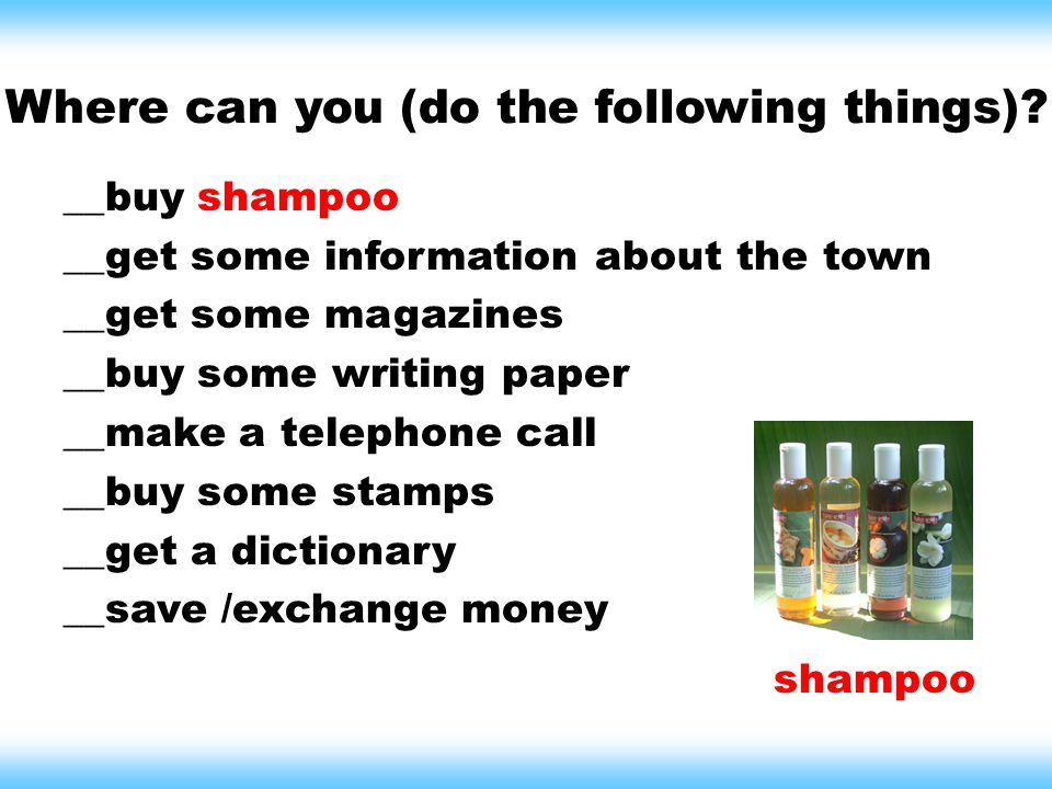 Where can you (do the following things)? __buy shampoo __get some information about the town __get some magazines __buy some writing paper __make a te