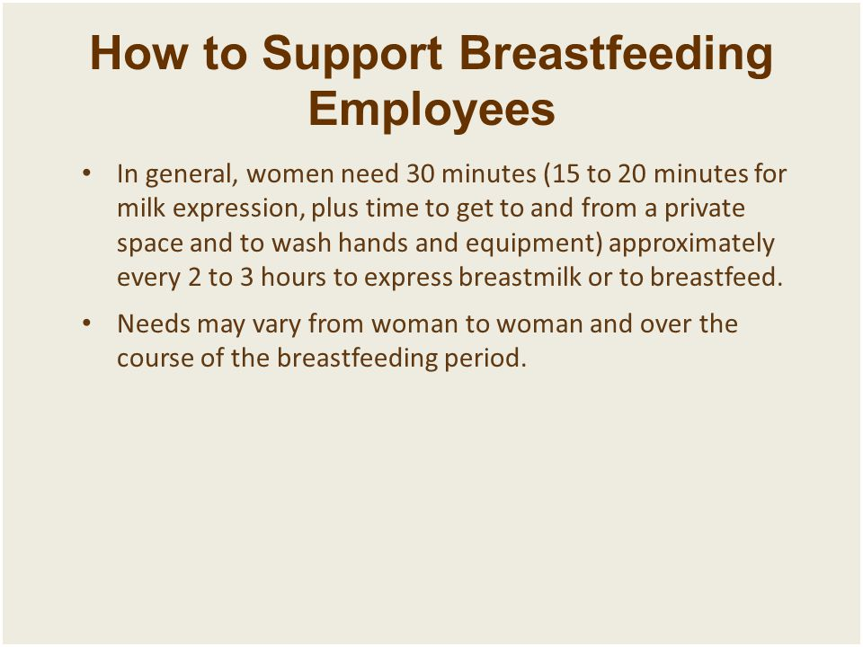 How to Support Breastfeeding Employees In general, women need 30 minutes (15 to 20 minutes for milk expression, plus time to get to and from a private