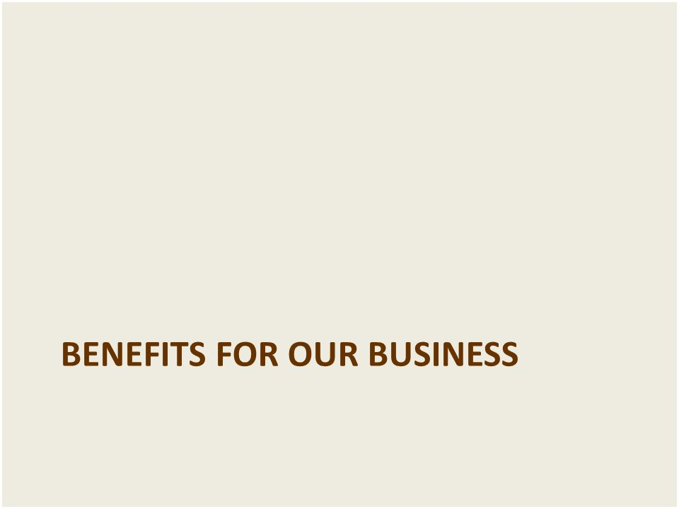 BENEFITS FOR OUR BUSINESS