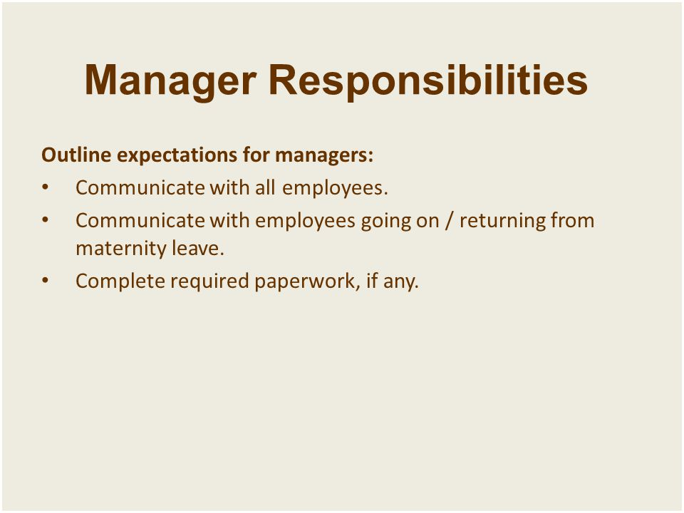 Manager Responsibilities Outline expectations for managers: Communicate with all employees. Communicate with employees going on / returning from mater