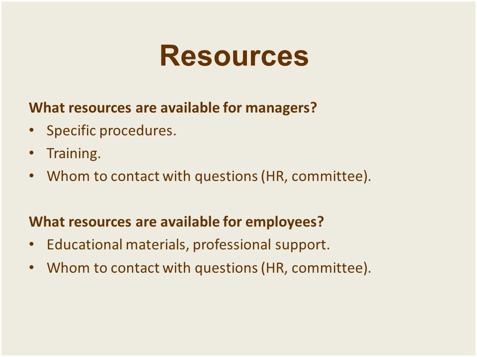Resources What resources are available for managers? Specific procedures. Training. Whom to contact with questions (HR, committee). What resources are