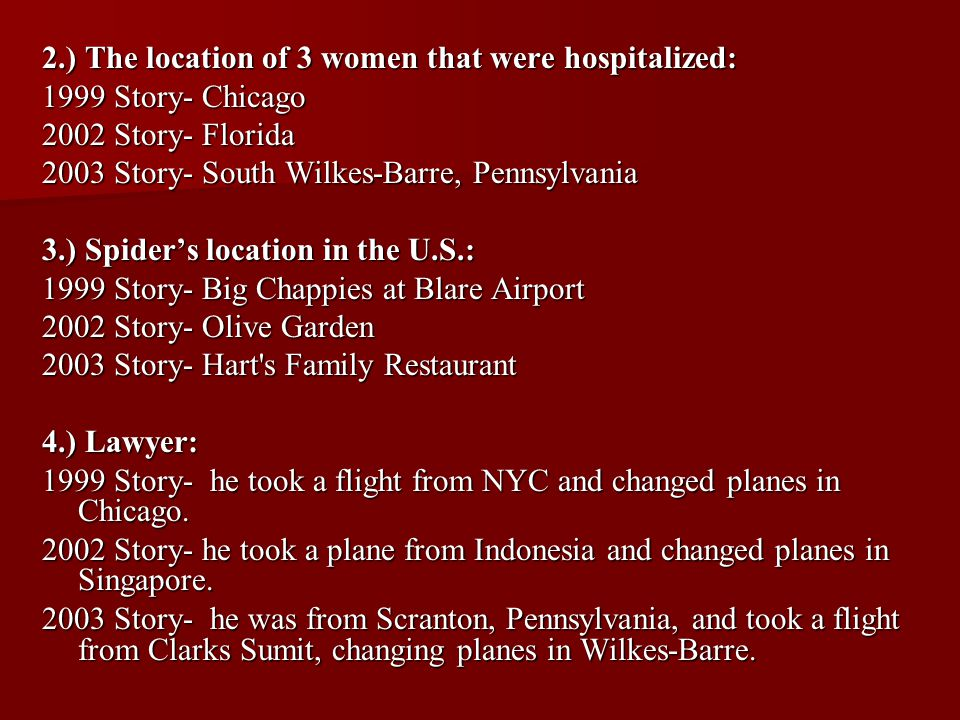 2.) The location of 3 women that were hospitalized: 1999 Story- Chicago 2002 Story- Florida 2003 Story- South Wilkes-Barre, Pennsylvania 3.) Spider's location in the U.S.: 1999 Story- Big Chappies at Blare Airport 2002 Story- Olive Garden 2003 Story- Hart s Family Restaurant 4.) Lawyer: 1999 Story- he took a flight from NYC and changed planes in Chicago.