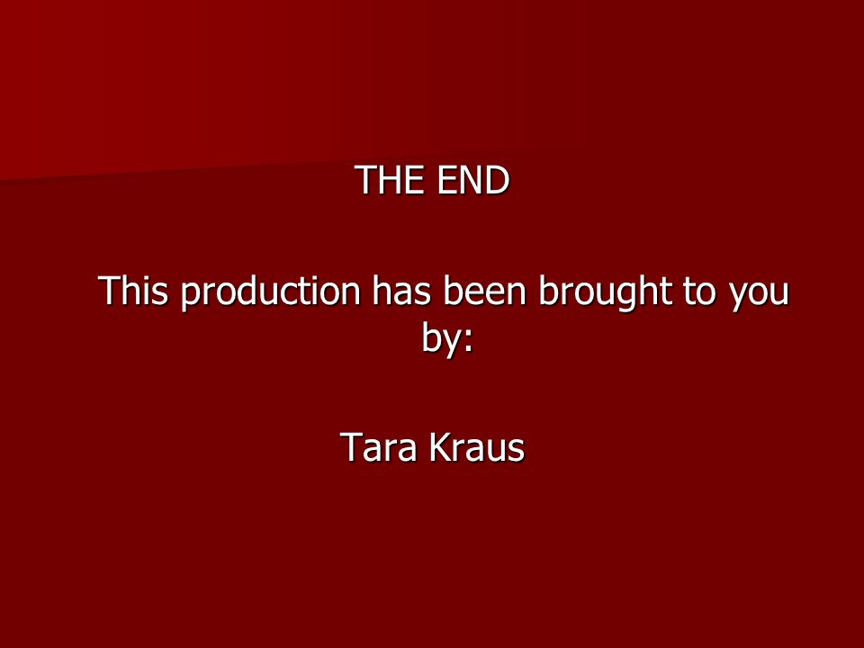THE END This production has been brought to you by: This production has been brought to you by: Tara Kraus
