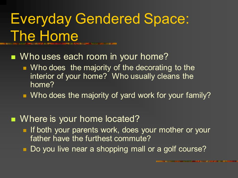 Everyday Gendered Space: The Home Who uses each room in your home? Who does the majority of the decorating to the interior of your home? Who usually c