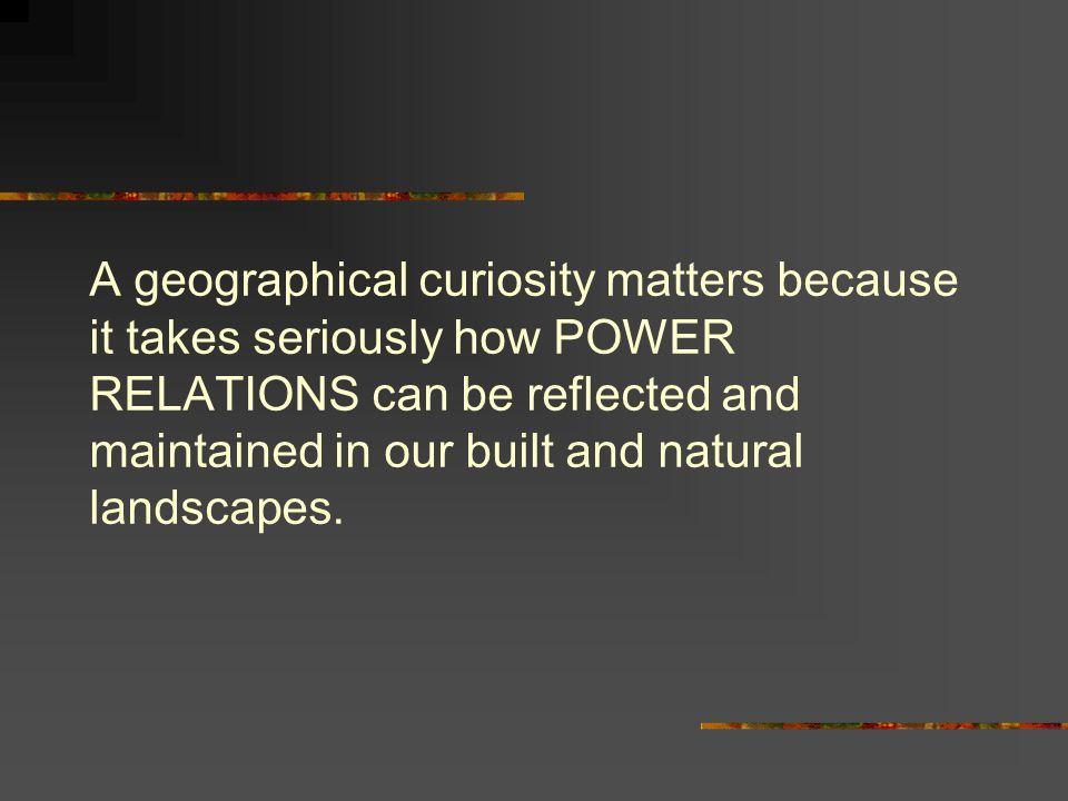 A geographical curiosity matters because it takes seriously how POWER RELATIONS can be reflected and maintained in our built and natural landscapes.