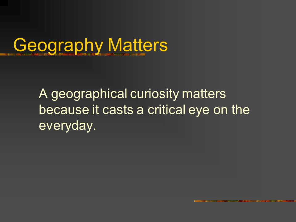 Geography Matters A geographical curiosity matters because it casts a critical eye on the everyday.