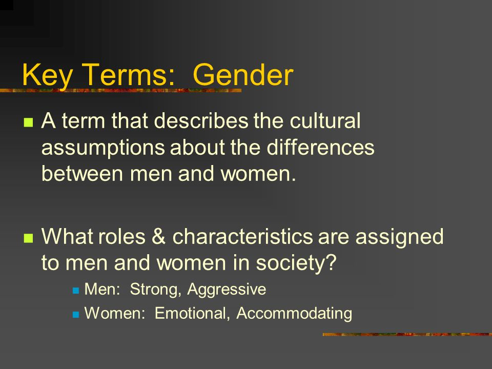 Key Terms: Gender A term that describes the cultural assumptions about the differences between men and women. What roles & characteristics are assigne