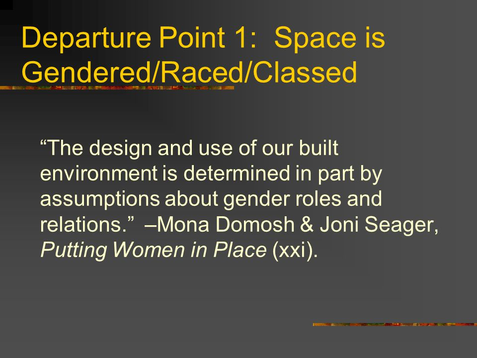"Departure Point 1: Space is Gendered/Raced/Classed ""The design and use of our built environment is determined in part by assumptions about gender role"