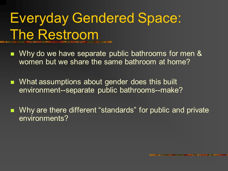 Everyday Gendered Space: The Restroom Why do we have separate public bathrooms for men & women but we share the same bathroom at home? What assumption