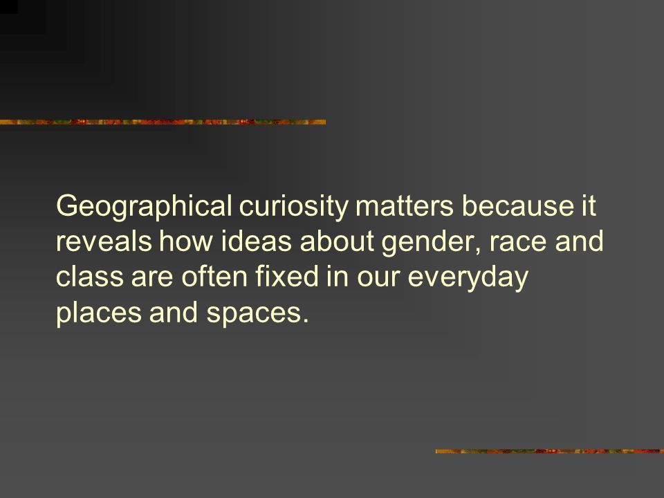 Geographical curiosity matters because it reveals how ideas about gender, race and class are often fixed in our everyday places and spaces.