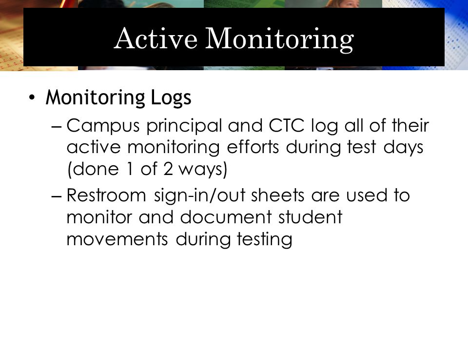 Active Monitoring Monitoring Logs – Campus principal and CTC log all of their active monitoring efforts during test days (done 1 of 2 ways) – Restroom sign-in/out sheets are used to monitor and document student movements during testing