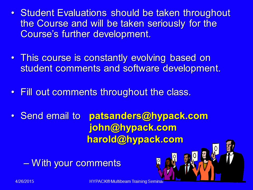 4/26/2015HYPACK® Multibeam Training Seminar4 Student Evaluations should be taken throughout the Course and will be taken seriously for the Course's further development.Student Evaluations should be taken throughout the Course and will be taken seriously for the Course's further development.