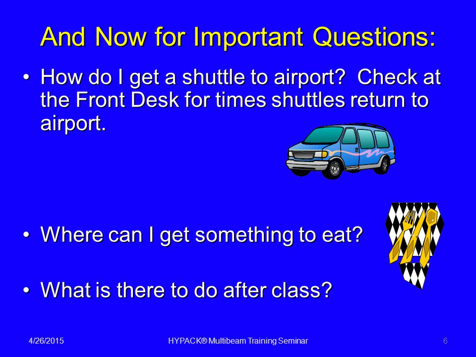 4/26/2015HYPACK® Multibeam Training Seminar6 And Now for Important Questions: How do I get a shuttle to airport.