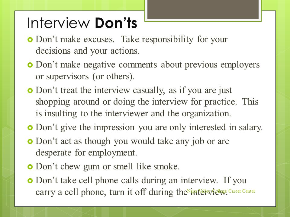 Interview Don'ts  Don't make excuses. Take responsibility for your decisions and your actions.