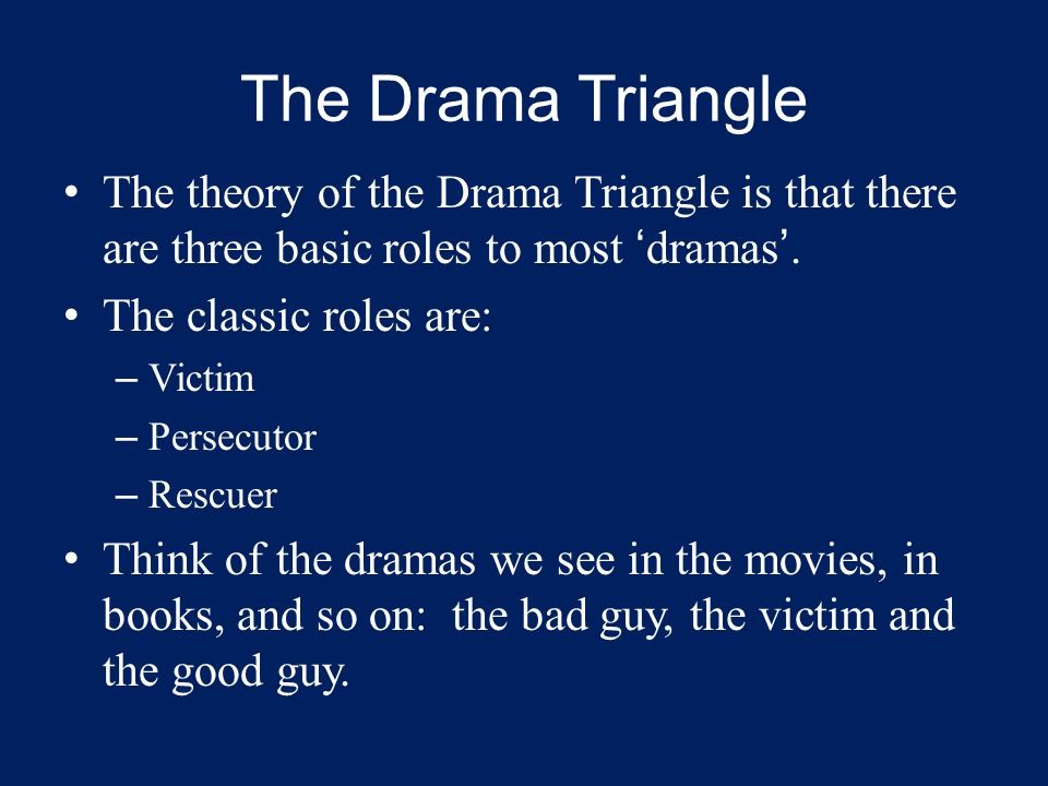 The theory of the Drama Triangle is that there are three basic roles to most 'dramas'. The classic roles are: – Victim – Persecutor – Rescuer Think of