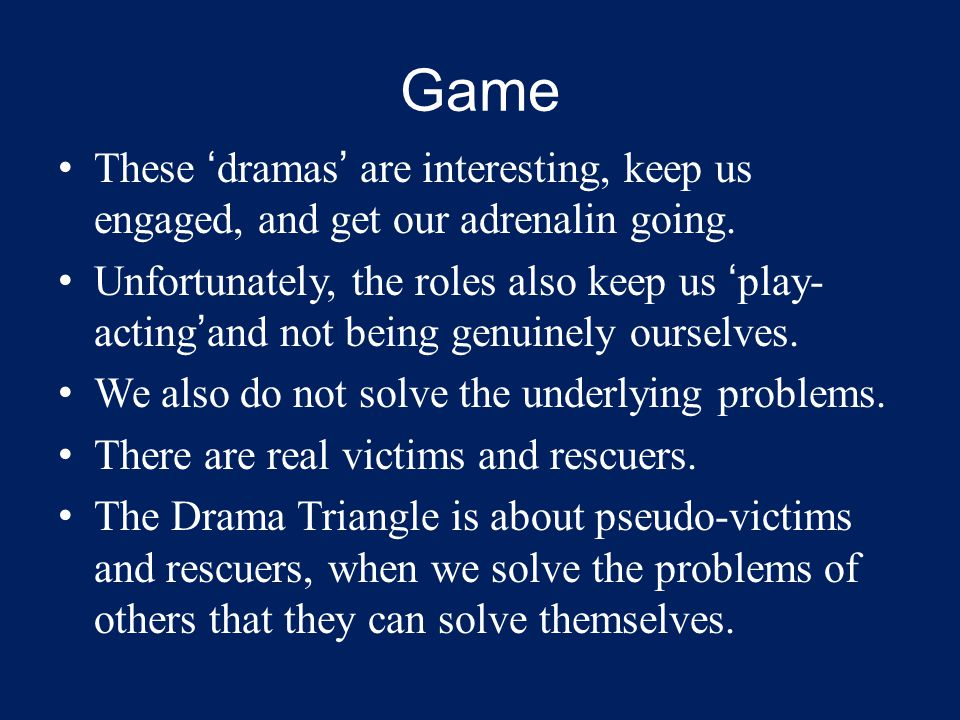Game These 'dramas' are interesting, keep us engaged, and get our adrenalin going. Unfortunately, the roles also keep us 'play- acting'and not being g