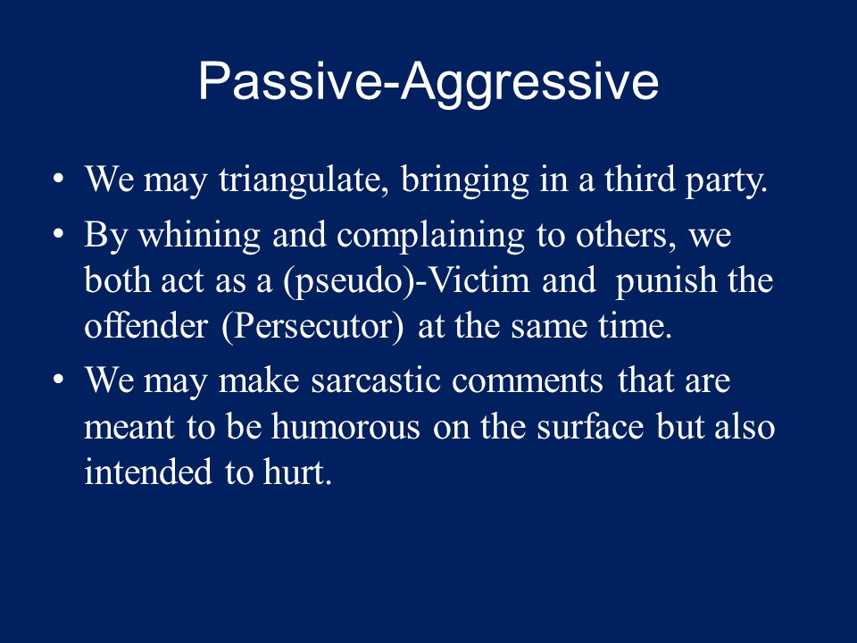 Passive-Aggressive We may triangulate, bringing in a third party. By whining and complaining to others, we both act as a (pseudo)-Victim and punish th