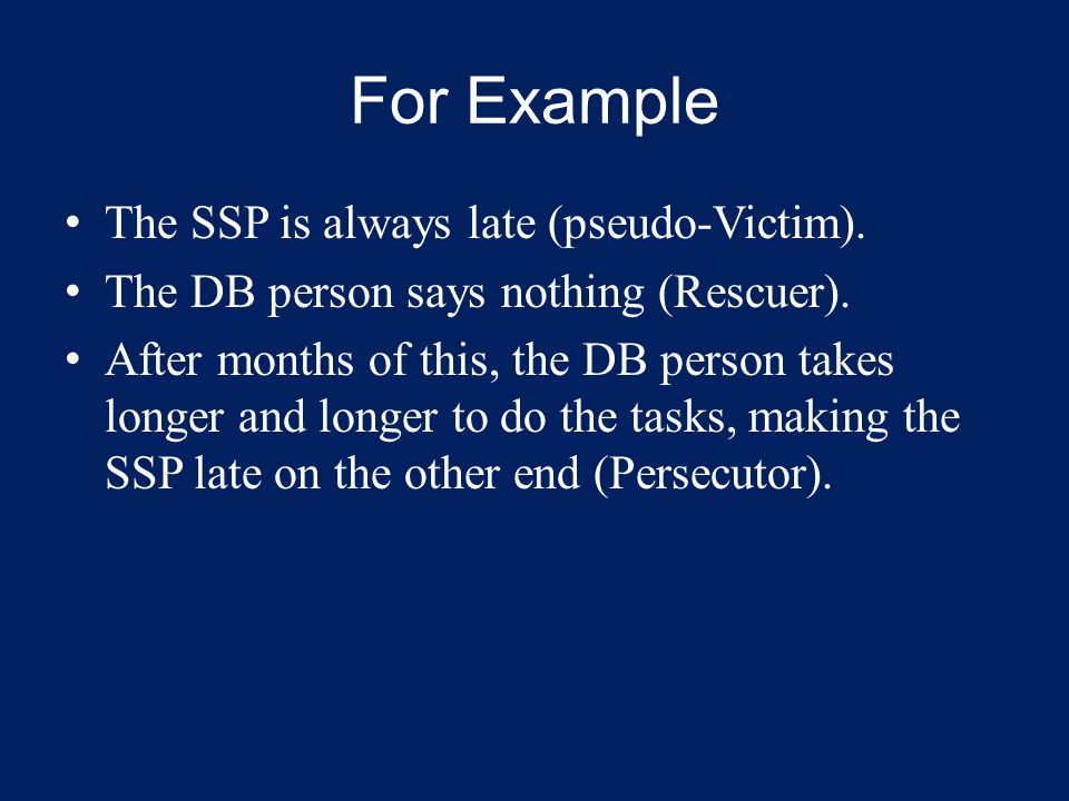 For Example The SSP is always late (pseudo-Victim). The DB person says nothing (Rescuer). After months of this, the DB person takes longer and longer