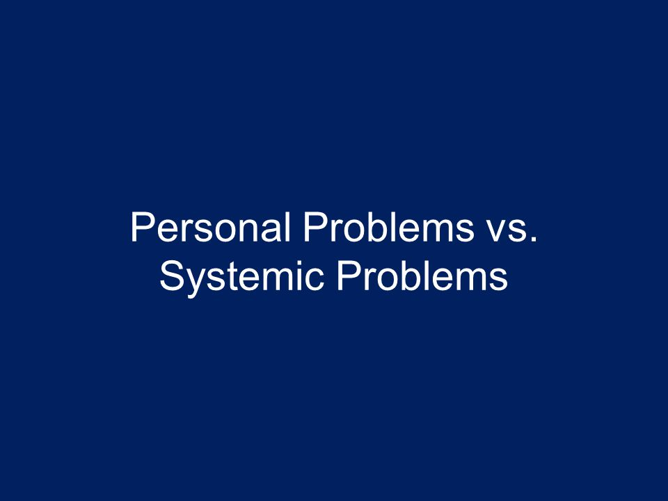 Personal Problems vs. Systemic Problems
