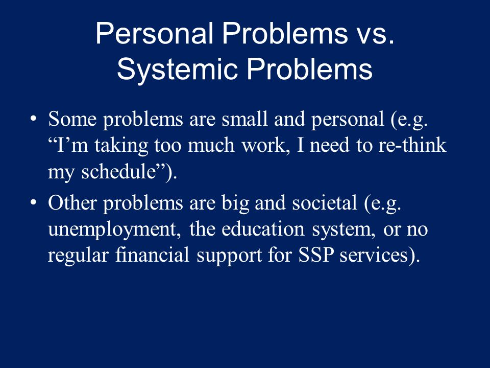 "Some problems are small and personal (e.g. ""I'm taking too much work, I need to re-think my schedule""). Other problems are big and societal (e.g. unem"
