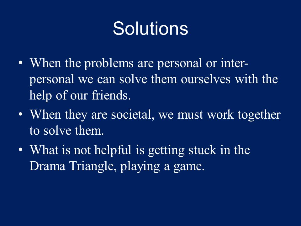 Solutions When the problems are personal or inter- personal we can solve them ourselves with the help of our friends.