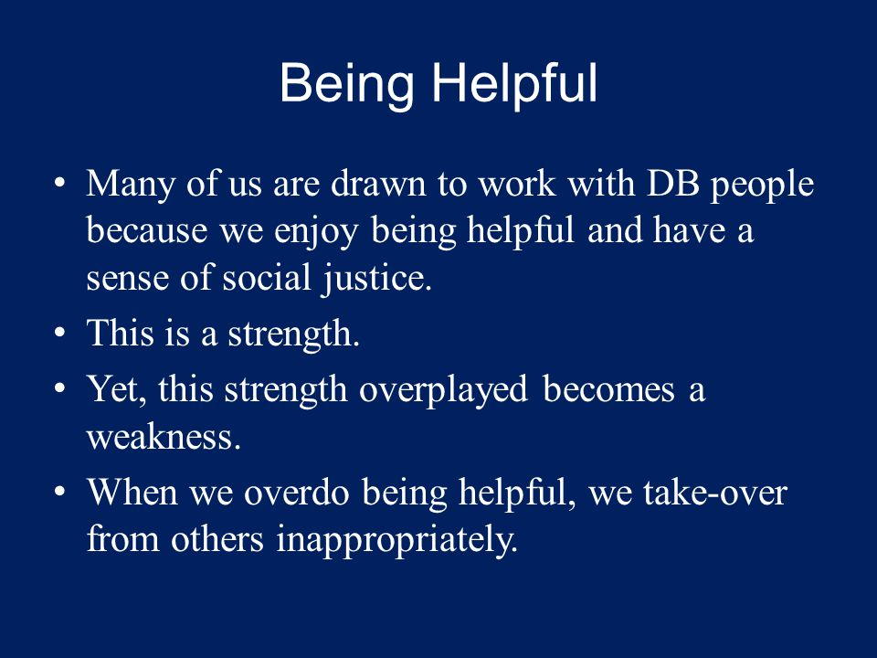 Being Helpful Many of us are drawn to work with DB people because we enjoy being helpful and have a sense of social justice.