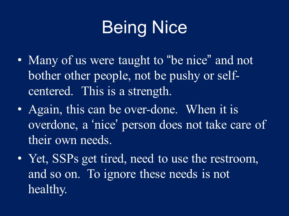 "Being Nice Many of us were taught to ""be nice"" and not bother other people, not be pushy or self- centered. This is a strength. Again, this can be ove"