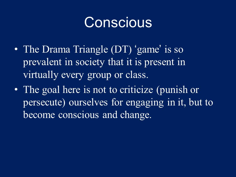 Conscious The Drama Triangle (DT) 'game' is so prevalent in society that it is present in virtually every group or class.