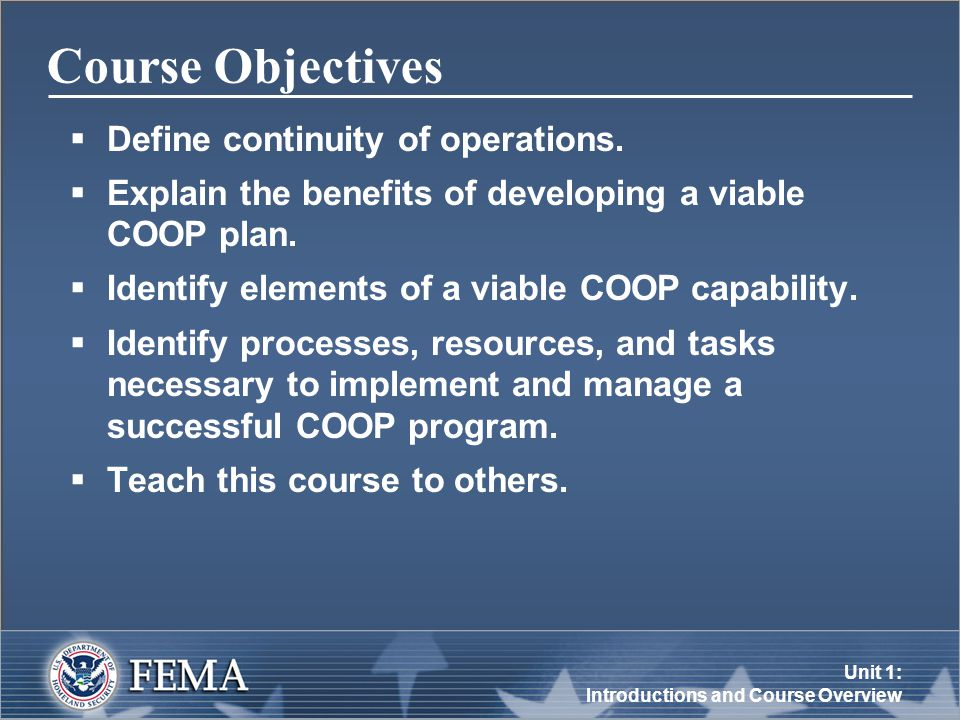 Unit 1: Introductions and Course Overview Objectives of COOP Planning  Achieve a timely and orderly recovery from COOP operations.