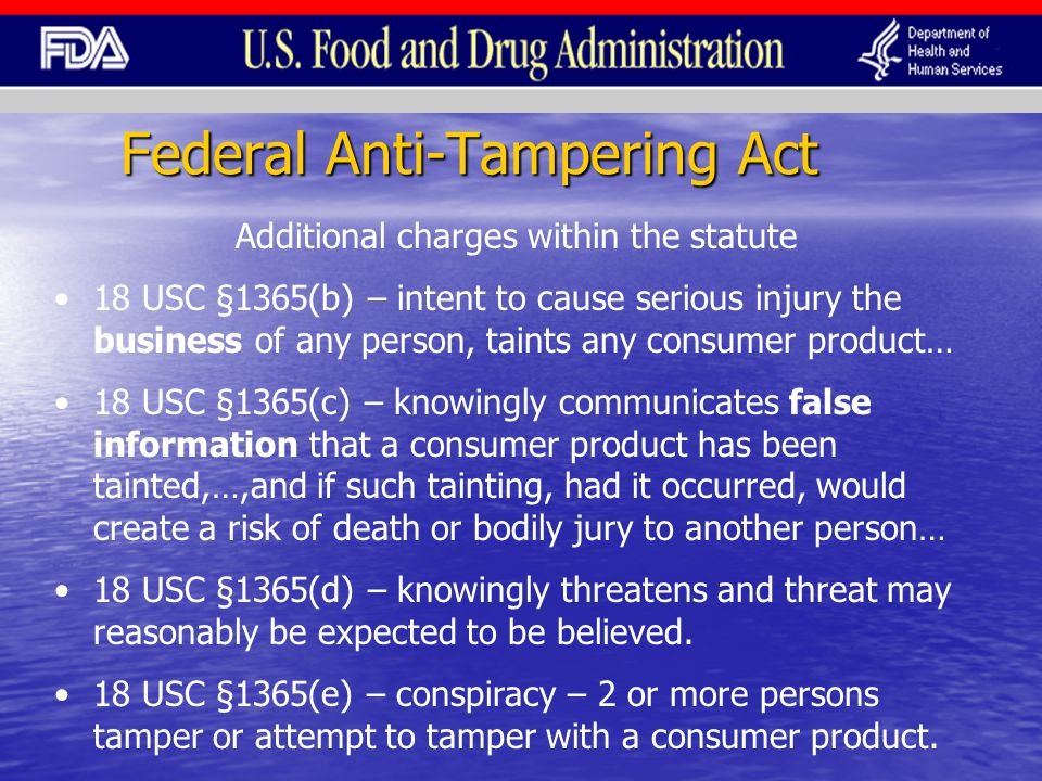 Federal Anti-Tampering Act Additional charges within the statute 18 USC §1365(b) – intent to cause serious injury the business of any person, taints any consumer product… 18 USC §1365(c) – knowingly communicates false information that a consumer product has been tainted,…,and if such tainting, had it occurred, would create a risk of death or bodily jury to another person… 18 USC §1365(d) – knowingly threatens and threat may reasonably be expected to be believed.