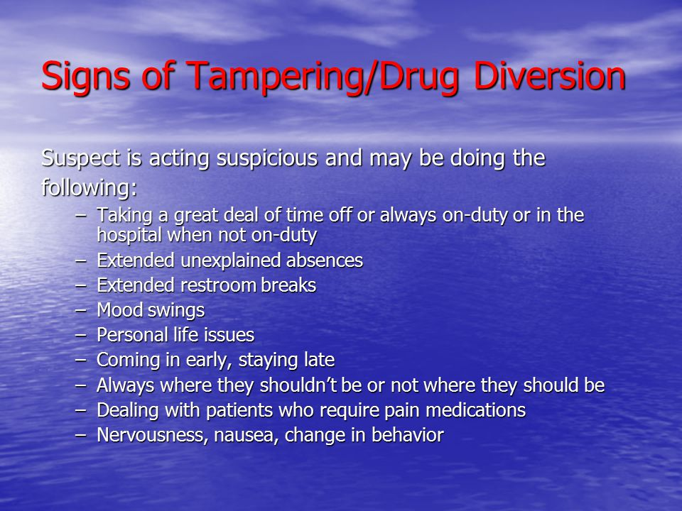 Signs of Tampering/Drug Diversion Suspect is acting suspicious and may be doing the following: –Taking a great deal of time off or always on-duty or in the hospital when not on-duty –Extended unexplained absences –Extended restroom breaks –Mood swings –Personal life issues –Coming in early, staying late –Always where they shouldn't be or not where they should be –Dealing with patients who require pain medications –Nervousness, nausea, change in behavior
