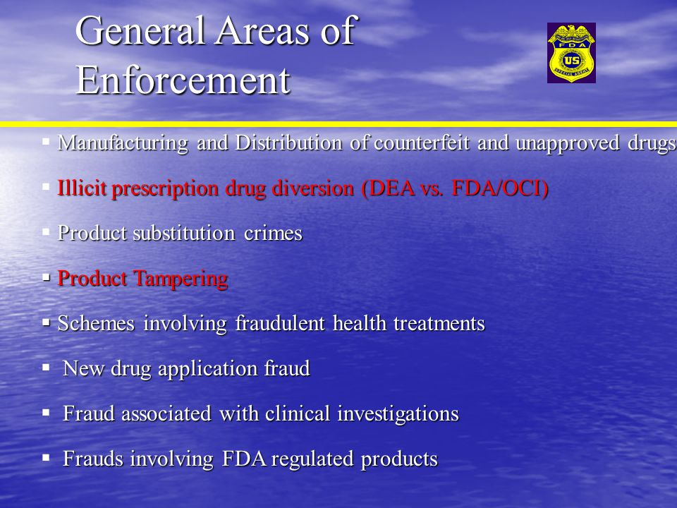 General Areas of Enforcement Manufacturing and Distribution of counterfeit and unapproved drugs  Manufacturing and Distribution of counterfeit and unapproved drugs Illicit prescription drug diversion (DEA vs.