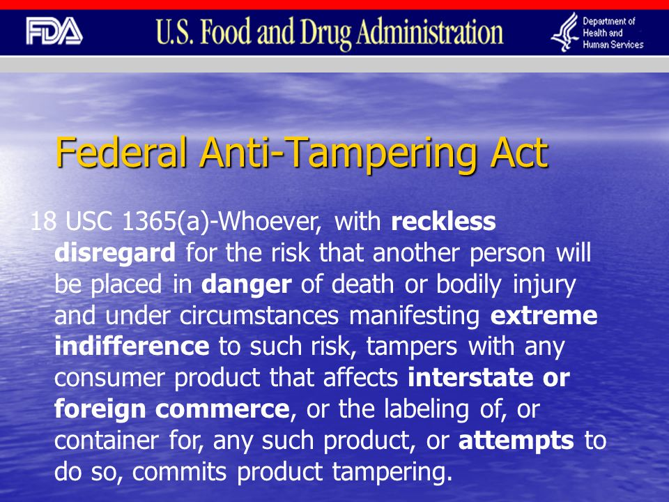 Federal Anti-Tampering Act 18 USC 1365(a)-Whoever, with reckless disregard for the risk that another person will be placed in danger of death or bodily injury and under circumstances manifesting extreme indifference to such risk, tampers with any consumer product that affects interstate or foreign commerce, or the labeling of, or container for, any such product, or attempts to do so, commits product tampering.