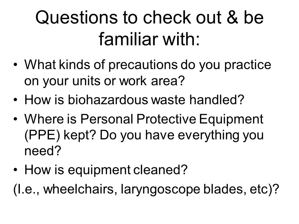 Questions to check out & be familiar with: What kinds of precautions do you practice on your units or work area.