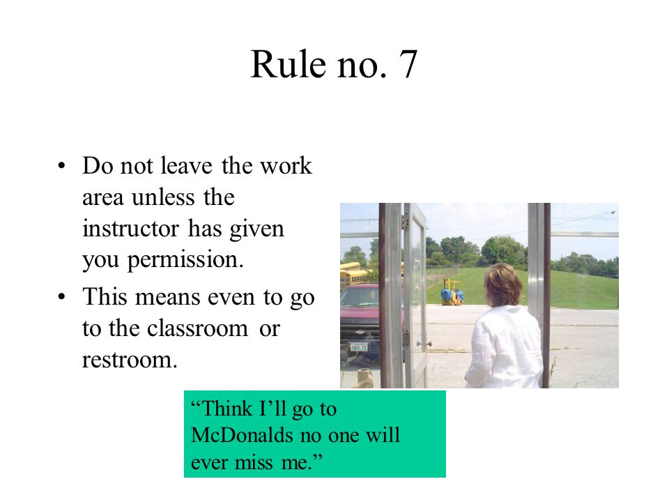 "Rule no. 7 Do not leave the work area unless the instructor has given you permission. This means even to go to the classroom or restroom. ""Think I'll"